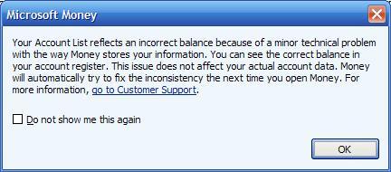 Your account list relects an incorrect balance because of a minor technical problem with the way Money stores your information. You can see the correct balance in your account register. This issue does not affect you actual account data. Money will automatically try to fix the inconsistency the next time you open Money. For more information, go to Customer Support.