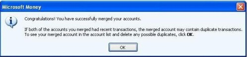 Congratulations! You have successfully merged your accounts. If both of the account you merged had recent transactions, the merged account may contain duplicate transactions. To see your merged account in the account list and delete any possible duplicates, click OK
