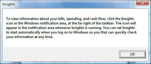 To view information about your bills, spending and cash flow, click the Insights icon in the Windows notification area, at the far right of the taskbar. The icon will appear in the notification area whenever Insights is running. You can set Insights to start automatically when you log on to Windows so you that can quickly check your information at any time